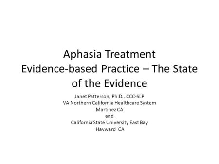 Aphasia Treatment Evidence-based Practice – The State of the Evidence Janet Patterson, Ph.D., CCC-SLP VA Northern California Healthcare System Martinez.