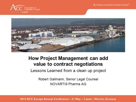 How Project Management can add value to contract negotiations Lessons Learned from a clean up project Robert Gallmann, Senior Legal Counsel NOVARTIS Pharma.