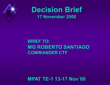 Decision Brief 17 November 2000 MPAT TE-1 13-17 Nov`00 BRIEF TO: MG ROBERTO SANTIAGO COMMANDER CTF.
