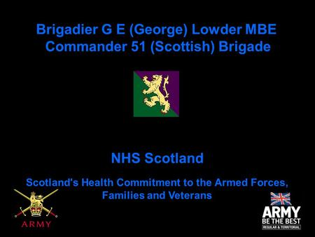 Brigadier G E (George) Lowder MBE Commander 51 (Scottish) Brigade NHS Scotland Scotland's Health Commitment to the Armed Forces, Families and Veterans.