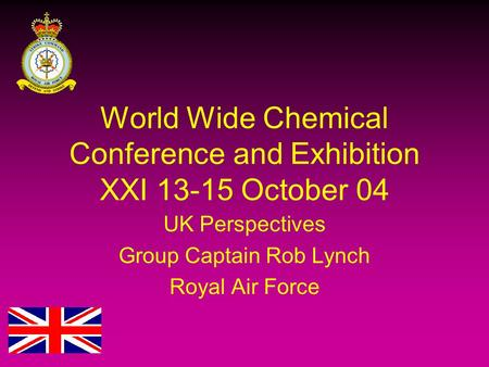 World Wide Chemical Conference and Exhibition XXI 13-15 October 04 UK Perspectives Group Captain Rob Lynch Royal Air Force.