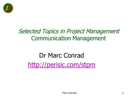 1 Selected Topics in Project Management Communication Management Dr Marc Conrad  Marc Conrad1.