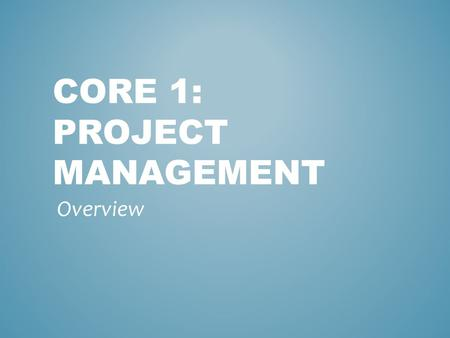 CORE 1: PROJECT MANAGEMENT Overview TECHNIQUES FOR MANAGING A PROJECT Communication Skills Active Listening Mirroring Paraphrasing Summarizing Clarifying.