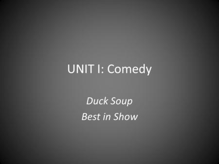UNIT I: Comedy Duck Soup Best in Show. Genre Conventions Designed to elicit laughs Light-hearted or dark Exaggerated situations, language, action, characters.
