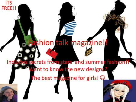 Fashion talk magazine!! Includes secrets from stars and summer fashion!! Want to know the new designs? The best magazine for girls! ITS FREE!! Fashion.
