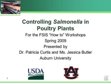 "1 Controlling Salmonella in Poultry Plants For the FSIS ""How to"" Workshops Spring 2009 Presented by Dr. Patricia Curtis and Ms. Jessica Butler Auburn University."