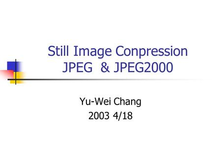 Still Image Conpression JPEG & JPEG2000 Yu-Wei Chang 2003 4/18.