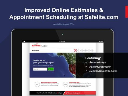 1 Improved Online Estimates & Appointment Scheduling at Safelite.com Available August 2014 Featuring: Reduced steps Faster functionality Reduced forced.
