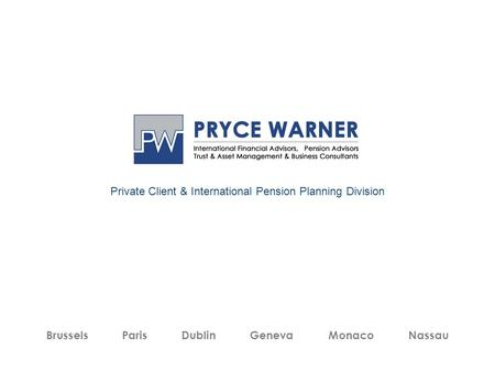 Private Client & International Pension Planning Division Brussels Paris Dublin Geneva Monaco Nassau.