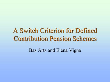 A Switch Criterion for Defined Contribution Pension Schemes Bas Arts and Elena Vigna.