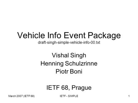 March 2007 (IETF 68)IETF - SIMPLE1 Vehicle Info Event Package draft-singh-simple-vehicle-info-00.txt Vishal Singh Henning Schulzrinne Piotr Boni IETF 68,
