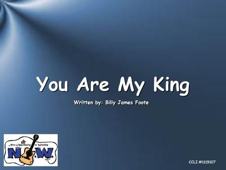 You Are My King Written by: Billy James Foote CCLI #1119107.