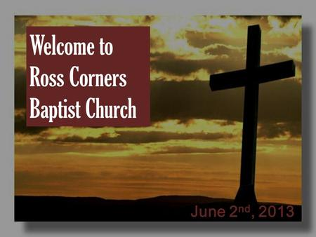 Welcome to Ross Corners Baptist Church June 2 nd, 2013.