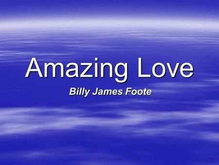 Amazing Love Billy James Foote. I'm forgiven, because You were forsaken I'm accepted, You were condemned I'm alive and well, Your Spirit is within me.