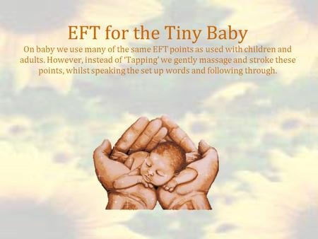 EFT for the Tiny Baby On baby we use many of the same EFT points as used with children and adults. However, instead of 'Tapping' we gently massage and.