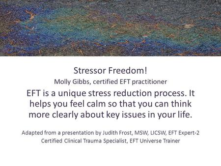 Stressor Freedom! Molly Gibbs, certified EFT practitioner EFT is a unique stress reduction process. It helps you feel calm so that you can think more clearly.