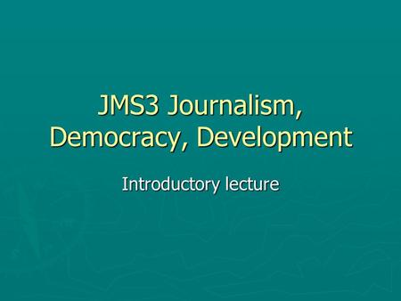 JMS3 Journalism, Democracy, Development Introductory lecture.