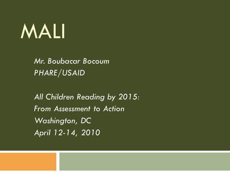 MALI Mr. Boubacar Bocoum PHARE/USAID All Children Reading by 2015: From Assessment to Action Washington, DC April 12-14, 2010.