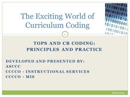 TOPS AND CB CODING: PRINCIPLES AND PRACTICE DEVELOPED AND PRESENTED BY: ASCCC CCCCO - INSTRUCTIONAL SERVICES CCCCO - MIS The Exciting World of Curriculum.