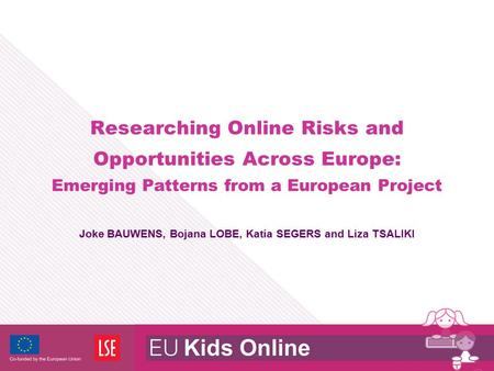 Researching Online Risks and Opportunities Across Europe: Emerging Patterns from a European Project Joke BAUWENS, Bojana LOBE, Katia SEGERS and Liza TSALIKI.
