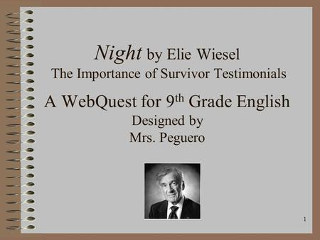 1 Night by Elie Wiesel The Importance of Survivor Testimonials A WebQuest for 9 th Grade English Designed by Mrs. Peguero.