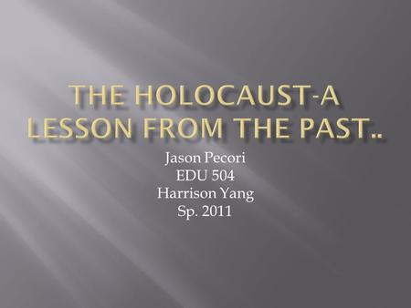 Jason Pecori EDU 504 Harrison Yang Sp. 2011.  Between 1933 and 1945 Nazi tyranny spread across Europe. Throughout this grim period of time, millions.