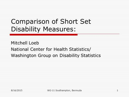 8/16/2015 Comparison of Short Set Disability Measures: Mitchell Loeb National Center for Health Statistics/ Washington Group on Disability Statistics 1WG-11.