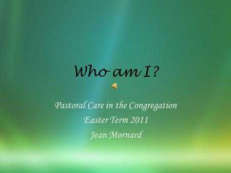 Who am I? Pastoral Care in the Congregation Easter Term 2011 Jean Mornard.