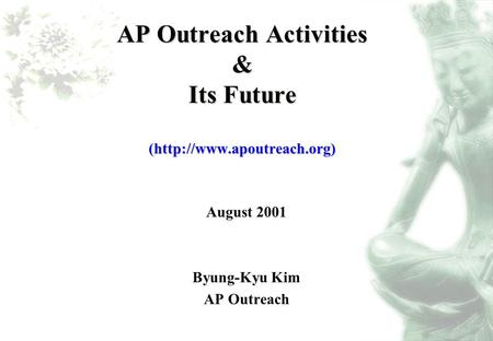 AP Outreach Activities & Its Future (http://www.apoutreach.org) August 2001 Byung-Kyu Kim AP Outreach.