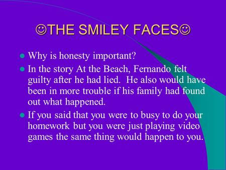 THE SMILEY FACES THE SMILEY FACES Why is honesty important? In the story At the Beach, Fernando felt guilty after he had lied. He also would have been.