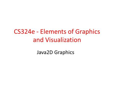 CS324e - Elements of Graphics and Visualization Java2D Graphics.