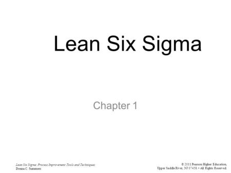 Lean Six Sigma: Process Improvement Tools and Techniques Donna C. Summers © 2011 Pearson Higher Education, Upper Saddle River, NJ 07458. All Rights Reserved.