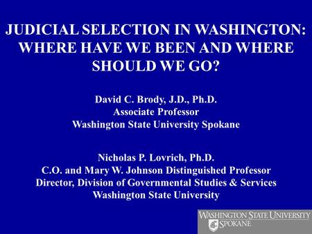 JUDICIAL SELECTION IN WASHINGTON: WHERE HAVE WE BEEN AND WHERE SHOULD WE GO? David C. Brody, J.D., Ph.D. Associate Professor Washington State University.