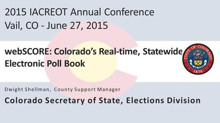 2015 IACREOT Annual Conference Vail, CO - June 27, 2015 webSCORE: Colorado's Real-time, Statewide Electronic Poll Book Dwight Shellman, County Support.