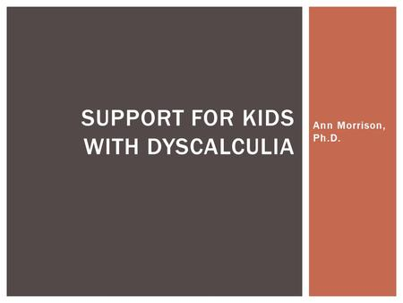 Ann Morrison, Ph.D. SUPPORT FOR KIDS WITH DYSCALCULIA.