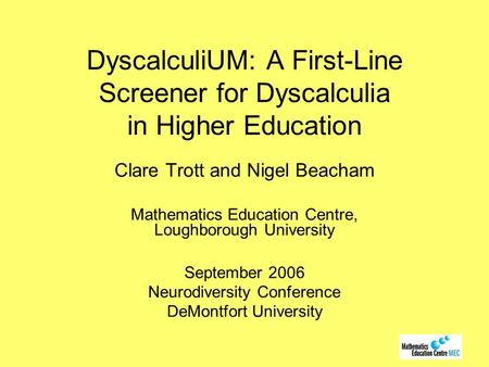 DyscalculiUM: A First-Line Screener for Dyscalculia in Higher Education Clare Trott and Nigel Beacham Mathematics Education Centre, Loughborough University.