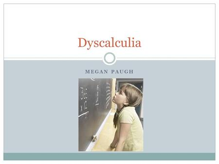 MEGAN PAUGH Dyscalculia. What is it? Dyscalculia is a term referring to a wide range of life- long learning disabilities involving math. There is no single.
