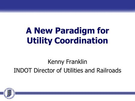 A New Paradigm for Utility Coordination Kenny Franklin INDOT Director of Utilities and Railroads.