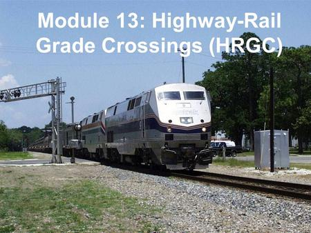 COPYRIGHT © AREMA 2010 13: 1 of 34 Module 13: Highway-Rail Grade Crossings (HRGC)
