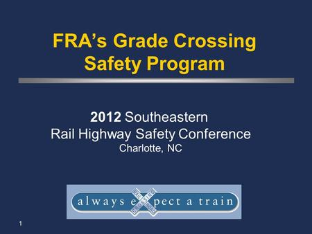 1 FRA's Grade Crossing Safety Program 2012 Southeastern Rail Highway Safety Conference Charlotte, NC.