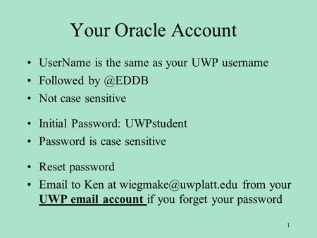 Your Oracle Account UserName is the same as your UWP username Followed Not case sensitive Initial Password: UWPstudent Password is case sensitive.