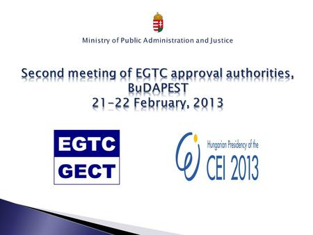 In Hungary the registration of the EGTC is a two-phase process 1. APPROVAL Competent Authority: Ministry of Public <strong>Administration</strong> and Justice Department.