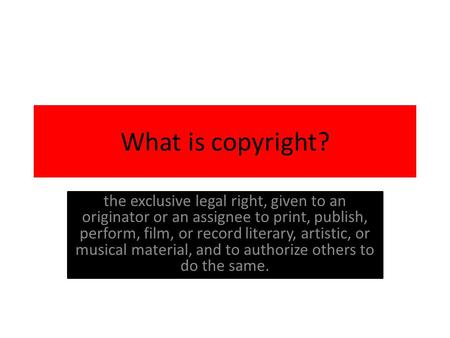 What is copyright? the exclusive legal right, given to an originator or an assignee to print, publish, perform, film, or record literary, artistic, or.