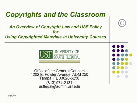 8/31/2006 Copyrights and the Classroom An Overview of Copyright Law and USF Policy for Using Copyrighted Materials in University Courses Office of the.