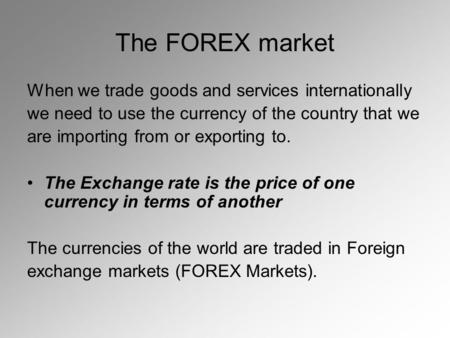 The FOREX market When we trade goods and services internationally we need to use the currency of the country that we are importing from or exporting to.