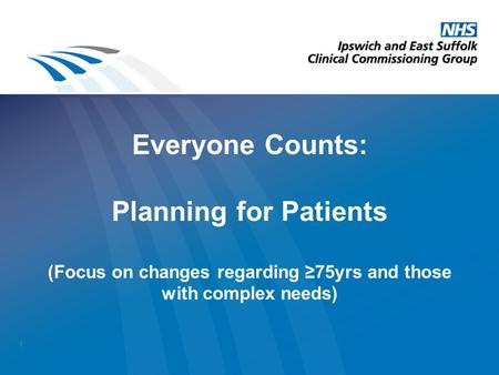 Everyone Counts: Planning for Patients (Focus on changes regarding ≥75yrs and those with complex needs) 1.