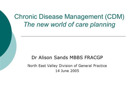Chronic Disease Management (CDM) The new world of care planning Dr Alison Sands MBBS FRACGP North East Valley Division of General Practice 14 June 2005.