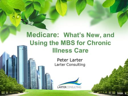 L/O/G/O Medicare: What's New, and Using the MBS for Chronic Illness Care Peter Larter Larter Consulting.