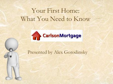 Your First Home: What You Need to Know Presented by Alex Gorodinsky.