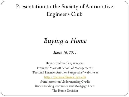 11 Presentation to the Society of Automotive Engineers Club Buying a Home March 16, 2011 Bryan Sudweeks, Ph.D., CFA. From the Marriott School of Management's.